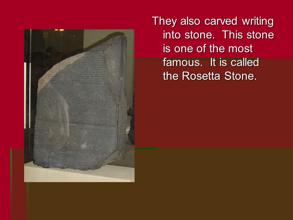 They also carved writing into stone. This stone is one of the most famous. It is called the Rosetta Stone.