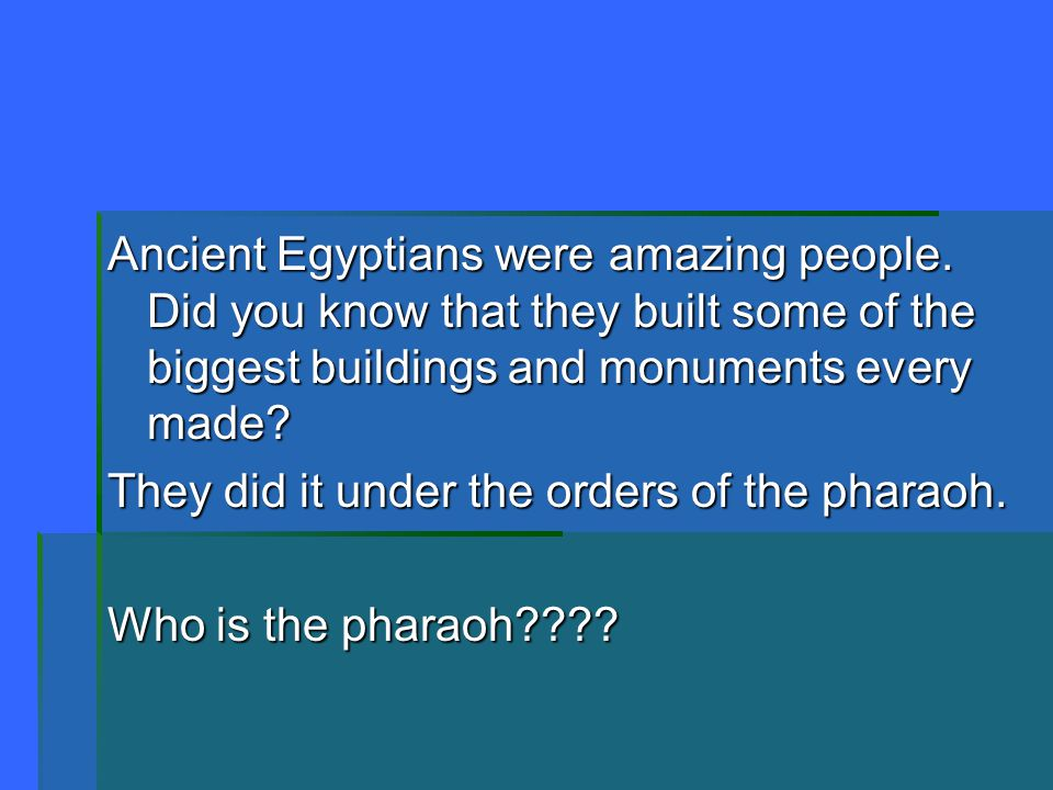Ancient Egyptians were amazing people. Did you know that they built some of the biggest buildings and monuments every made? They did it under the orde