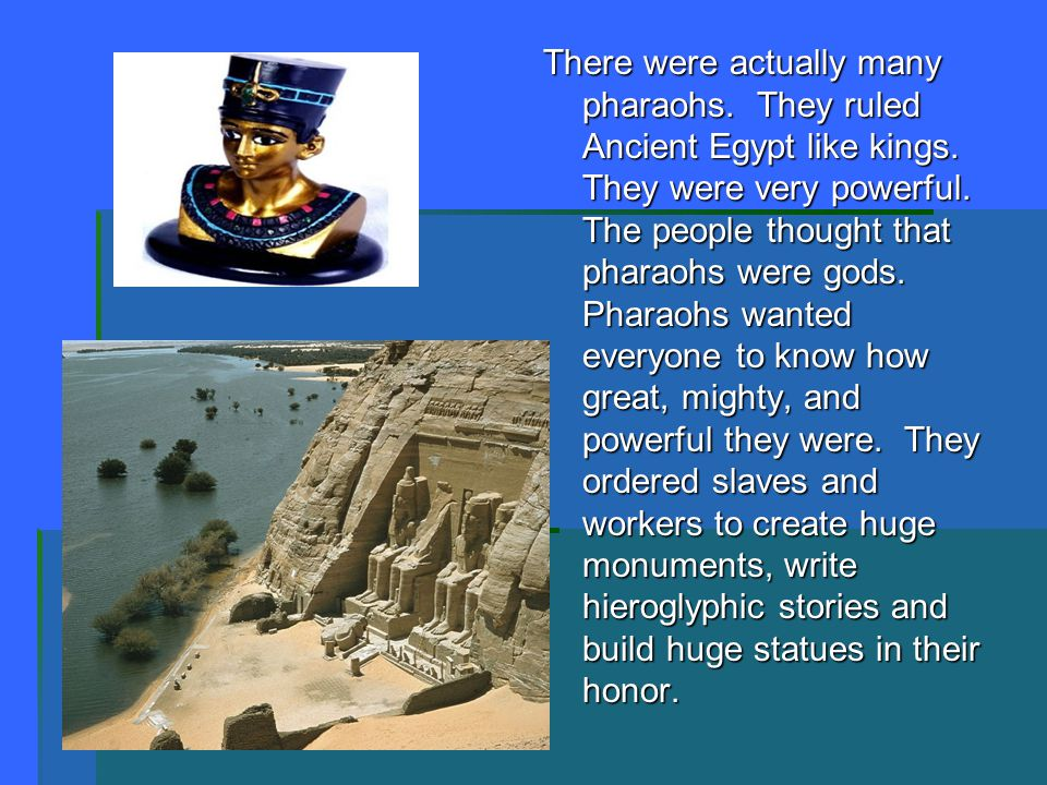 There were actually many pharaohs. They ruled Ancient Egypt like kings. They were very powerful. The people thought that pharaohs were gods. Pharaohs