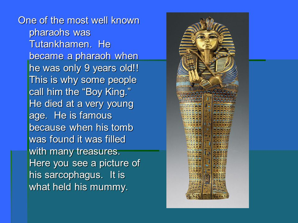 One of the most well known pharaohs was Tutankhamen. He became a pharaoh when he was only 9 years old!! This is why some people call him the Boy King.