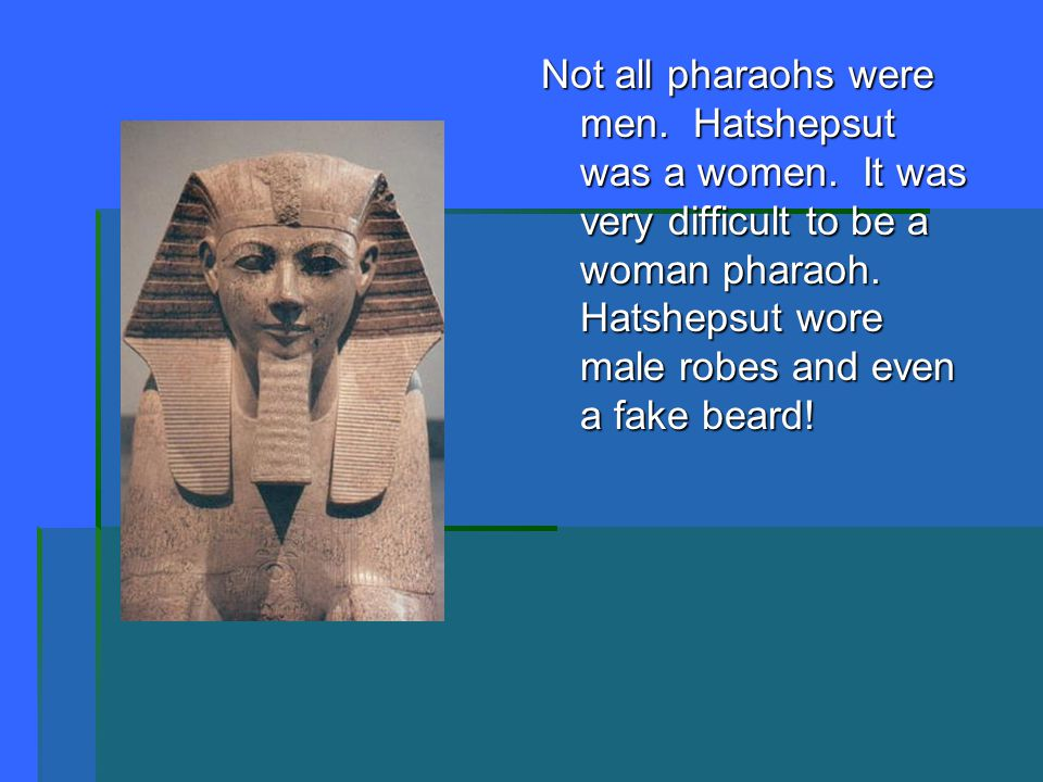 Not all pharaohs were men. Hatshepsut was a women. It was very difficult to be a woman pharaoh. Hatshepsut wore male robes and even a fake beard!
