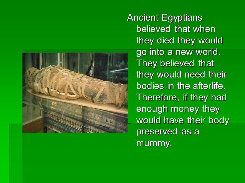 Ancient Egyptians believed that when they died they would go into a new world. They believed that they would need their bodies in the afterlife. There