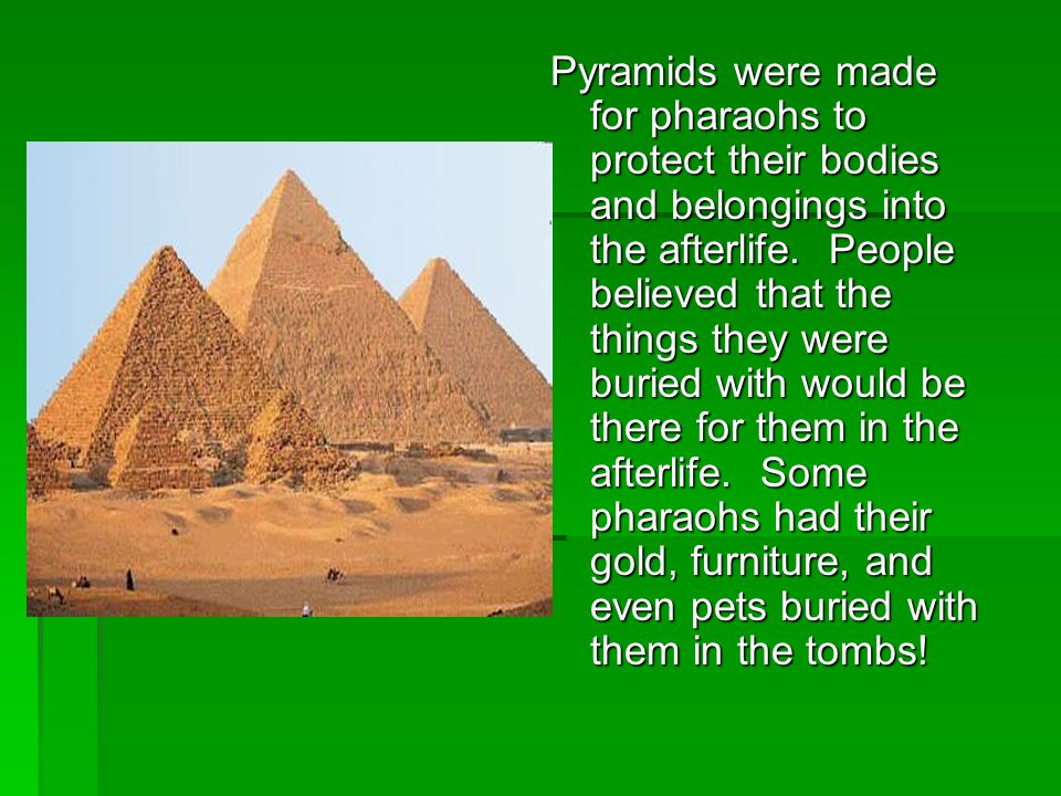 Pyramids were made for pharaohs to protect their bodies and belongings into the afterlife. People believed that the things they were buried with would