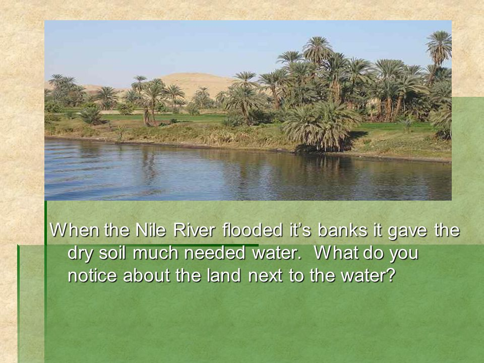 When the Nile River flooded its banks it gave the dry soil much needed water. What do you notice about the land next to the water?