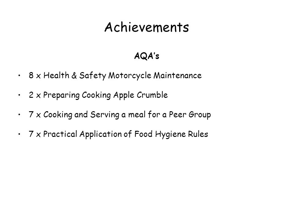 Achievements AQAs 8 x Health & Safety Motorcycle Maintenance 2 x Preparing Cooking Apple Crumble 7 x Cooking and Serving a meal for a Peer Group 7 x Practical Application of Food Hygiene Rules