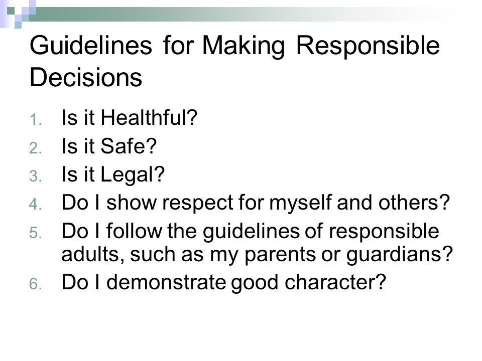 Guidelines for Making Responsible Decisions 1. Is it Healthful? 2. Is it Safe? 3. Is it Legal? 4. Do I show respect for myself and others? 5. Do I fol
