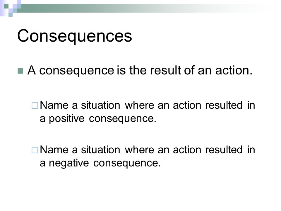 Consequences A consequence is the result of an action. Name a situation where an action resulted in a positive consequence. Name a situation where an