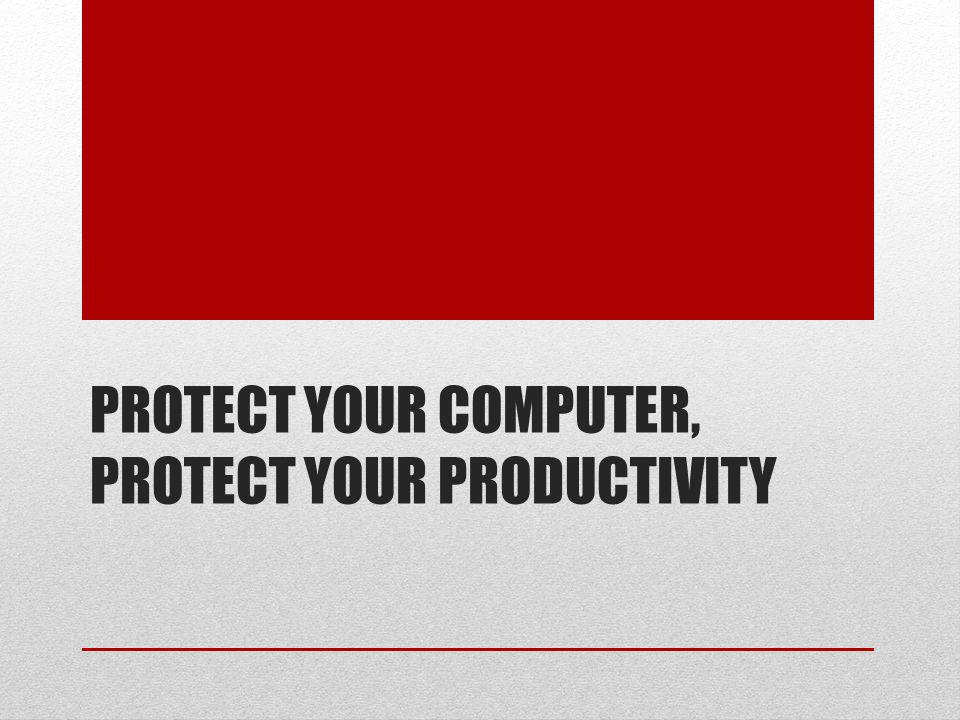 PROTECT YOUR COMPUTER, PROTECT YOUR PRODUCTIVITY
