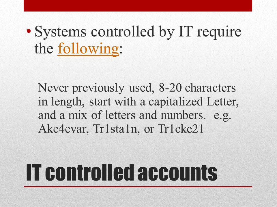 IT controlled accounts Systems controlled by IT require the following:following Never previously used, 8-20 characters in length, start with a capitalized Letter, and a mix of letters and numbers.