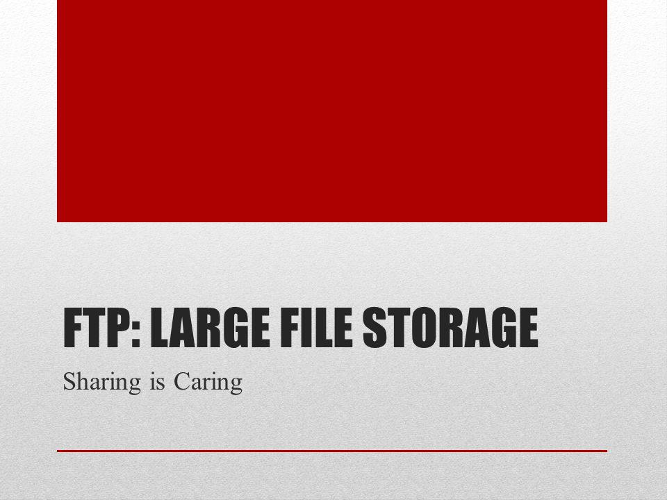 FTP: LARGE FILE STORAGE Sharing is Caring