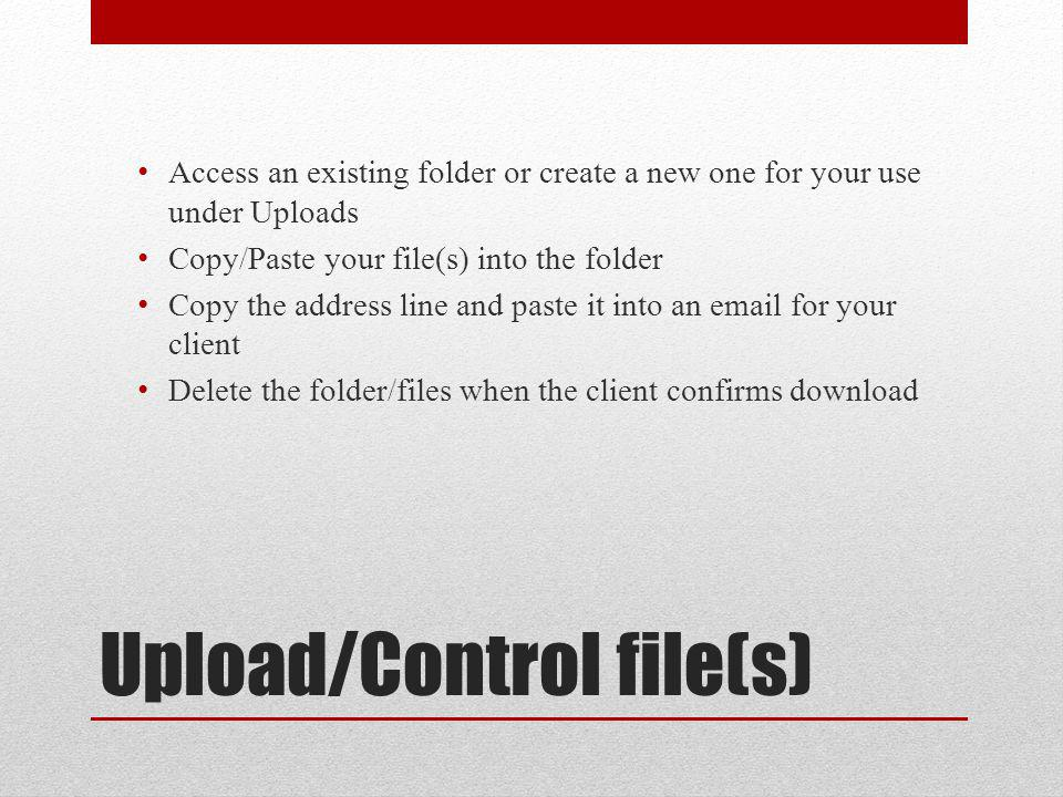 Upload/Control file(s) Access an existing folder or create a new one for your use under Uploads Copy/Paste your file(s) into the folder Copy the address line and paste it into an email for your client Delete the folder/files when the client confirms download