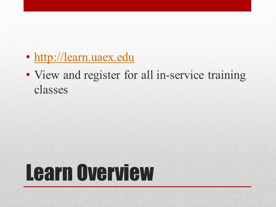 Learn Overview http://learn.uaex.edu View and register for all in-service training classes