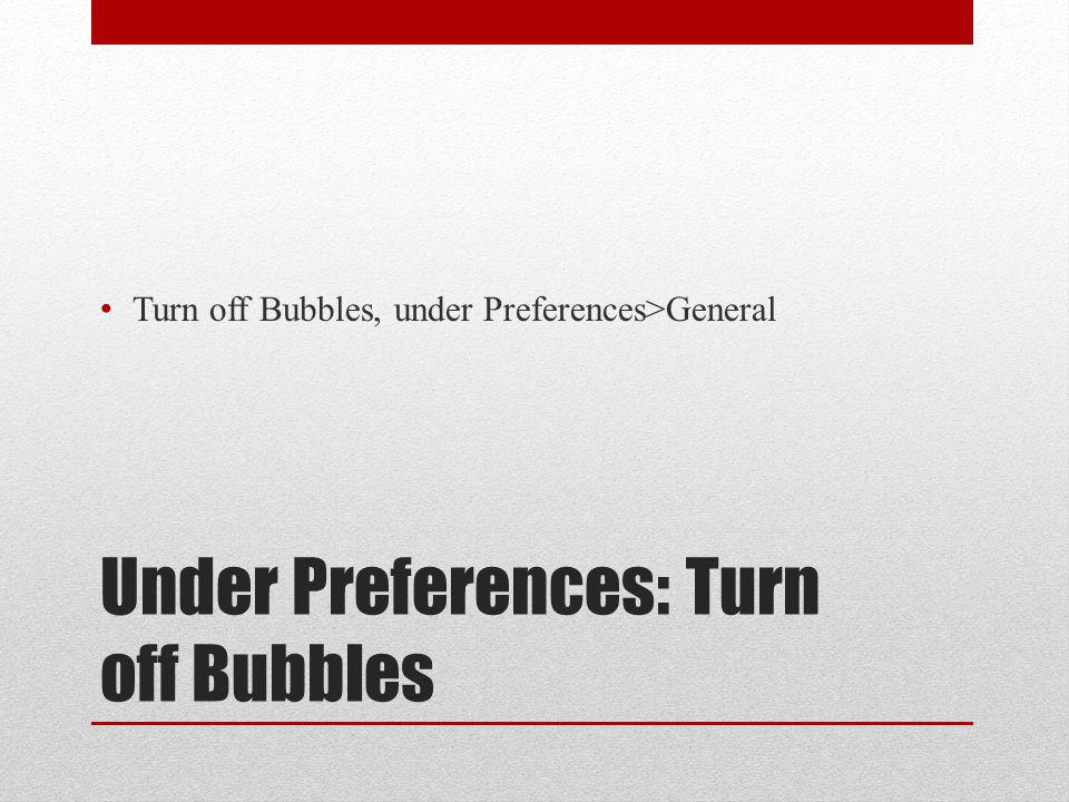Under Preferences: Turn off Bubbles Turn off Bubbles, under Preferences>General