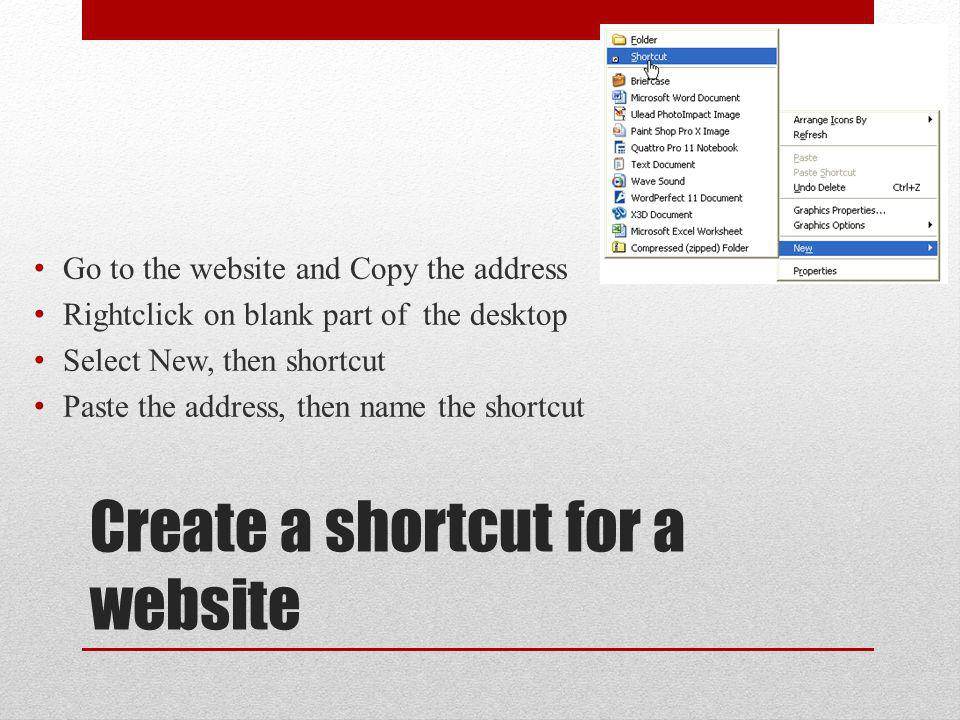 Create a shortcut for a website Go to the website and Copy the address Rightclick on blank part of the desktop Select New, then shortcut Paste the address, then name the shortcut