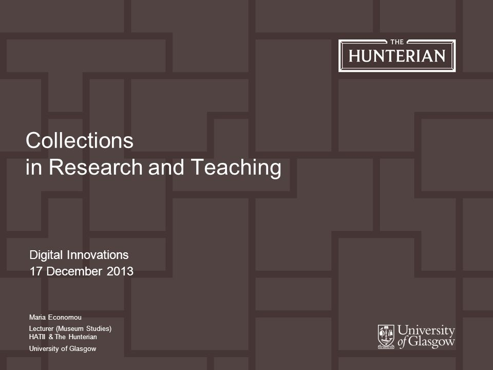 Digital Innovations 17 December 2013 Collections in Research and Teaching Maria Economou Lecturer (Museum Studies) HATII & The Hunterian University of Glasgow