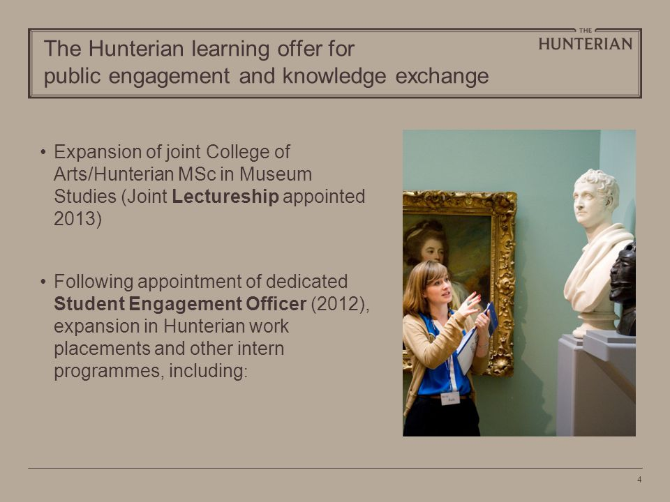 4 The Hunterian learning offer for public engagement and knowledge exchange Expansion of joint College of Arts/Hunterian MSc in Museum Studies (Joint Lectureship appointed 2013) Following appointment of dedicated Student Engagement Officer (2012), expansion in Hunterian work placements and other intern programmes, including :