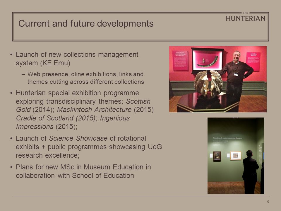 6 Current and future developments Launch of new collections management system (KE Emu) –Web presence, oline exhibitions, links and themes cutting across different collections Hunterian special exhibition programme exploring transdisciplinary themes: Scottish Gold (2014); Mackintosh Architecture (2015) Cradle of Scotland (2015); Ingenious Impressions (2015); Launch of Science Showcase of rotational exhibits + public programmes showcasing UoG research excellence; Plans for new MSc in Museum Education in collaboration with School of Education