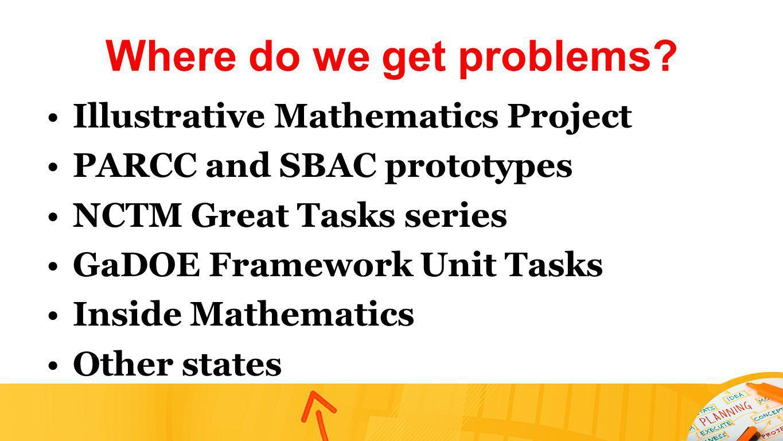 Where do we get problems? Illustrative Mathematics Project PARCC and SBAC prototypes NCTM Great Tasks series GaDOE Framework Unit Tasks Inside Mathema