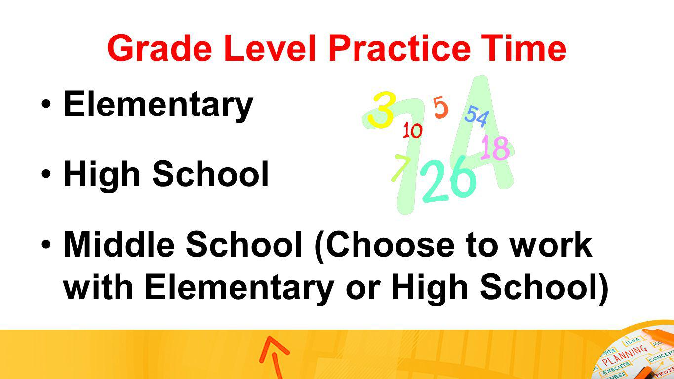 Grade Level Practice Time Elementary High School Middle School (Choose to work with Elementary or High School)