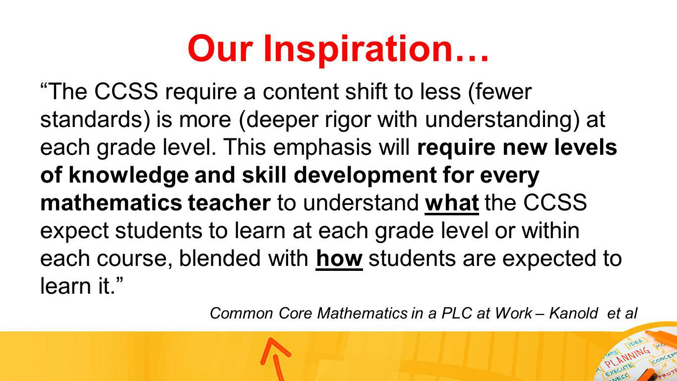Our Inspiration… The CCSS require a content shift to less (fewer standards) is more (deeper rigor with understanding) at each grade level. This emphas