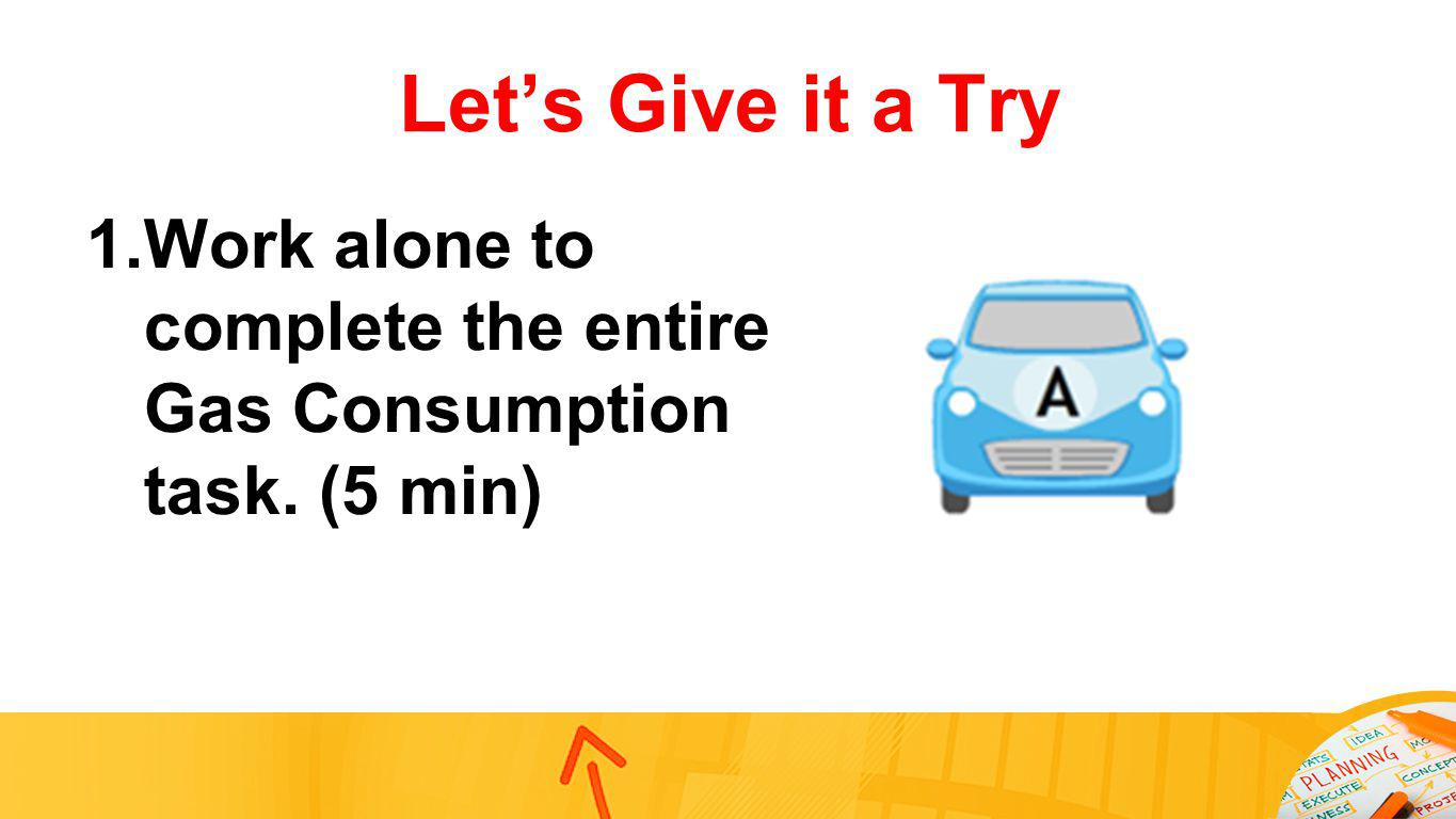 Lets Give it a Try 1.Work alone to complete the entire Gas Consumption task. (5 min)