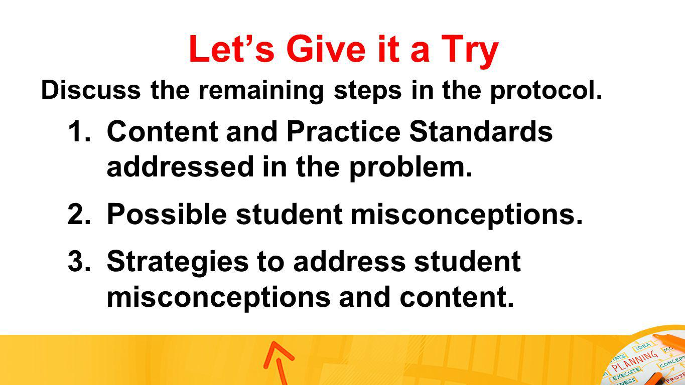 Lets Give it a Try Discuss the remaining steps in the protocol. 1.Content and Practice Standards addressed in the problem. 2.Possible student misconce