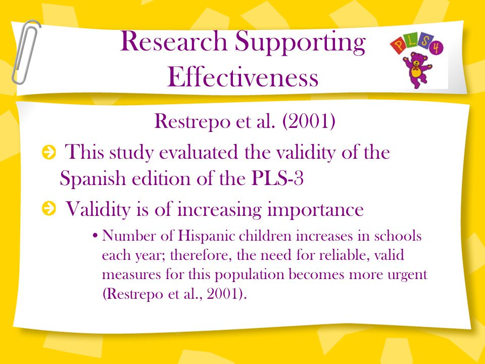 Research Supporting Effectiveness Restrepo et al. (2001) This study evaluated the validity of the Spanish edition of the PLS-3 Validity is of increasi