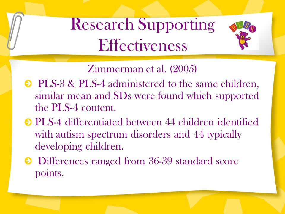 Research Supporting Effectiveness Zimmerman et al. (2005) PLS-3 & PLS-4 administered to the same children, similar mean and SDs were found which suppo
