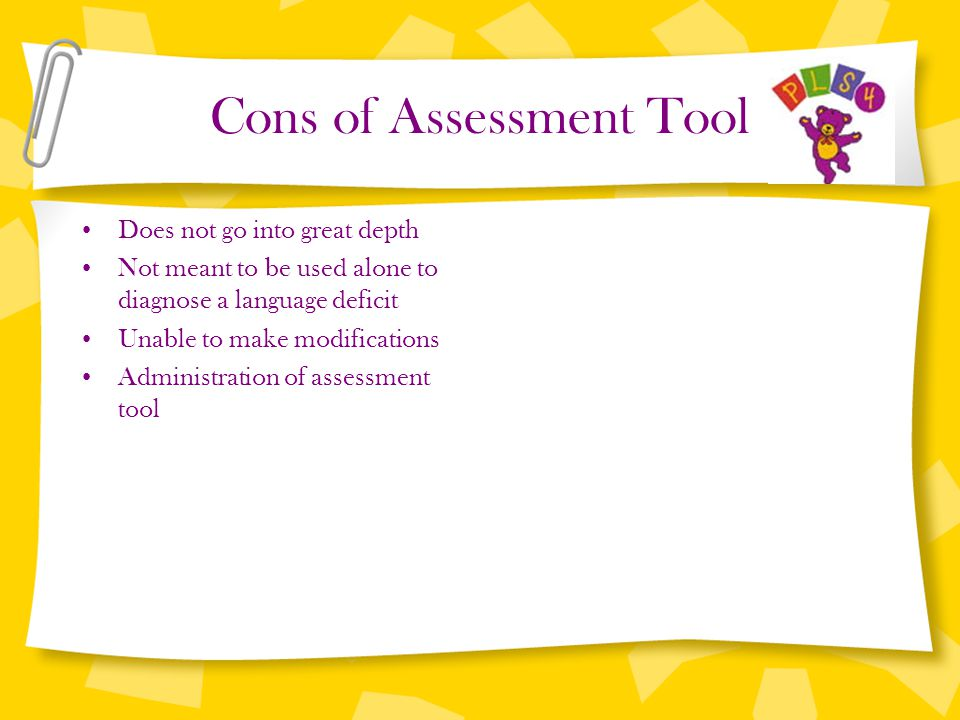 Cons of Assessment Tool Does not go into great depth Not meant to be used alone to diagnose a language deficit Unable to make modifications Administra