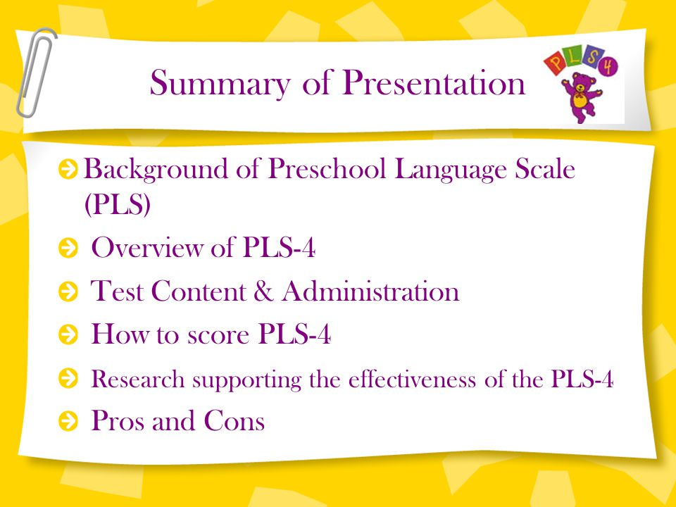 Summary of Presentation Background of Preschool Language Scale (PLS) Overview of PLS-4 Test Content & Administration How to score PLS-4 Research suppo