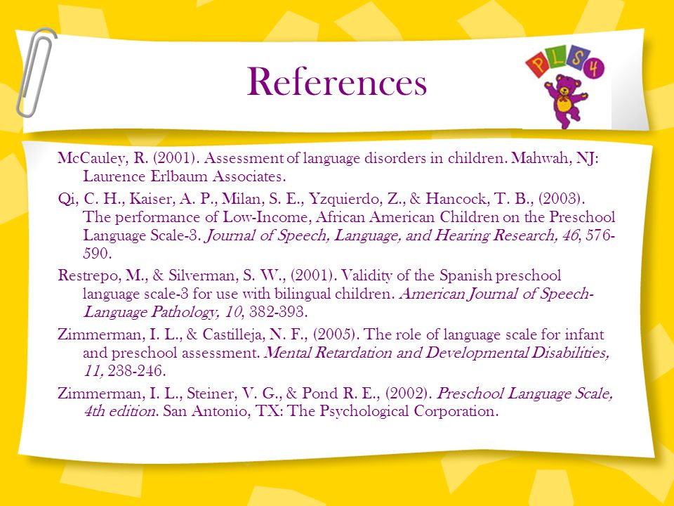 References McCauley, R. (2001). Assessment of language disorders in children. Mahwah, NJ: Laurence Erlbaum Associates. Qi, C. H., Kaiser, A. P., Milan