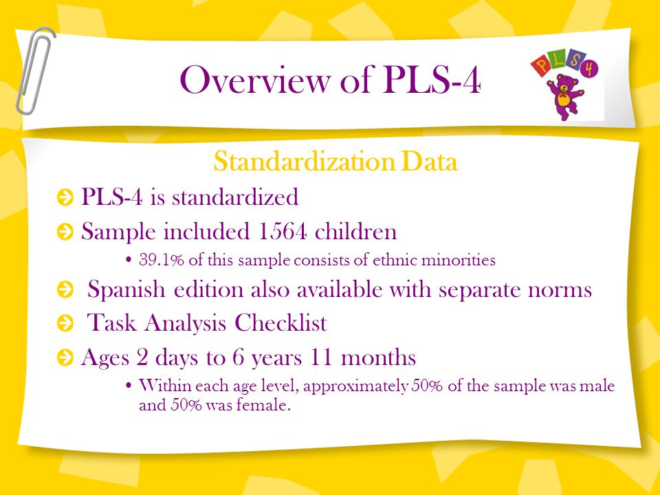 Overview of PLS-4 Standardization Data PLS-4 is standardized Sample included 1564 children 39.1% of this sample consists of ethnic minorities Spanish