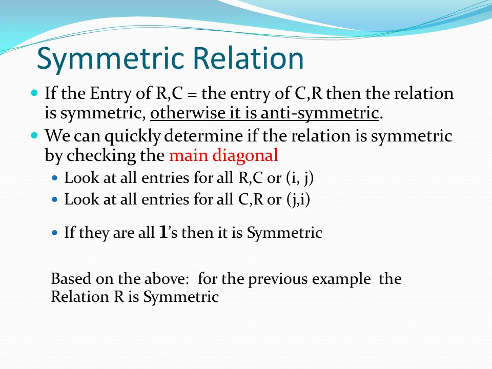 Symmetric Relation If the Entry of R,C = the entry of C,R then the relation is symmetric, otherwise it is anti-symmetric.