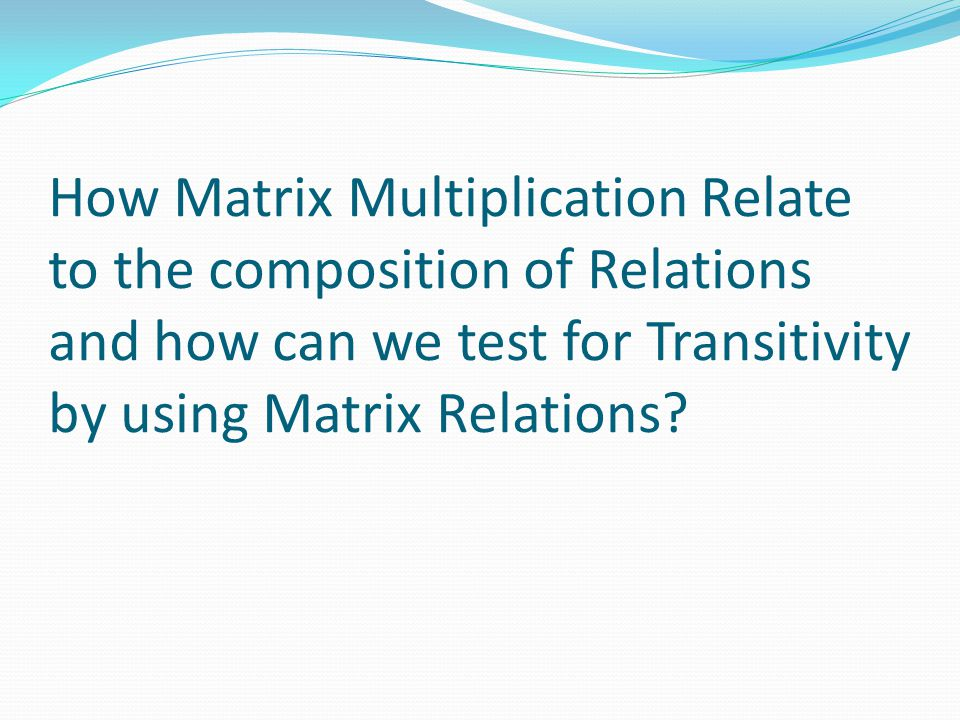 How Matrix Multiplication Relate to the composition of Relations and how can we test for Transitivity by using Matrix Relations?