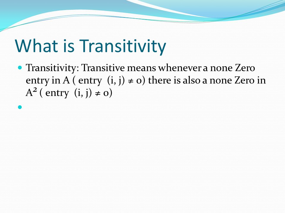 What is Transitivity Transitivity: Transitive means whenever a none Zero entry in A ( entry (i, j) 0) there is also a none Zero in A 2 ( entry (i, j) 0)