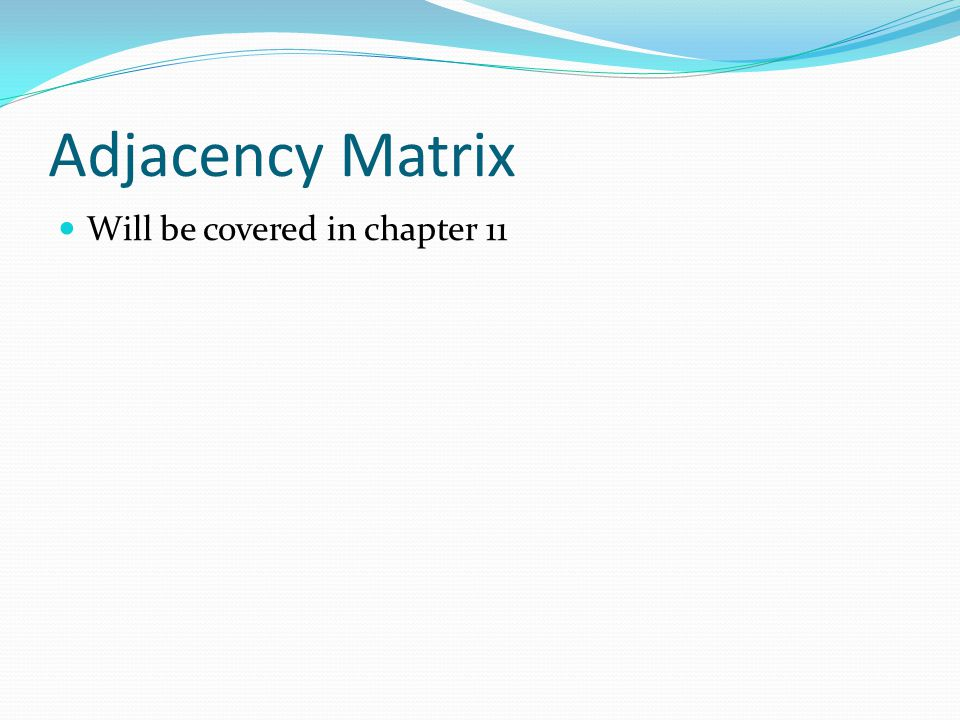 Adjacency Matrix Will be covered in chapter 11