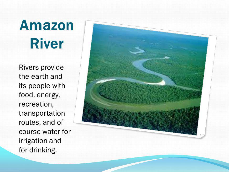 Amazon River Rivers provide the earth and its people with food, energy, recreation, transportation routes, and of course water for irrigation and for