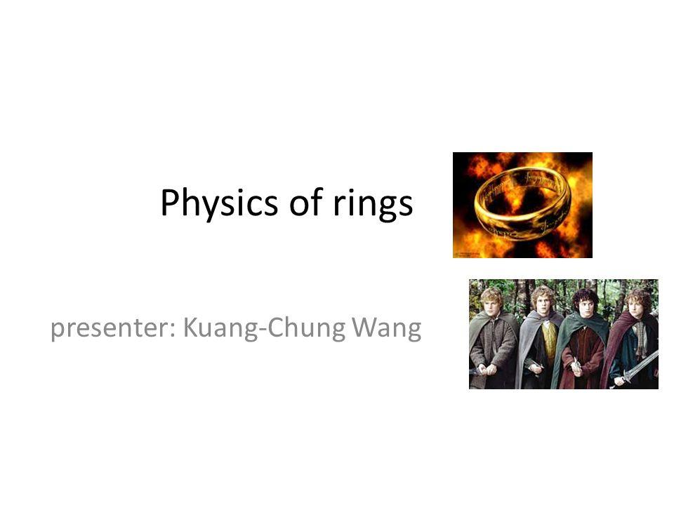 Physics of rings presenter: Kuang-Chung Wang