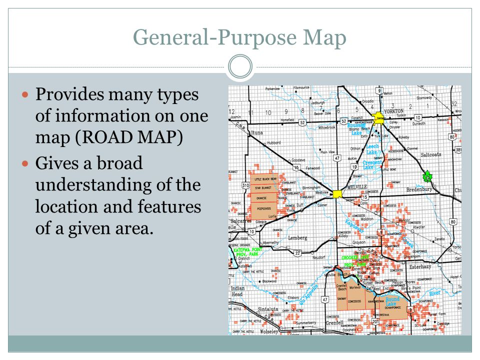 General-Purpose Map Provides many types of information on one map (ROAD MAP) Gives a broad understanding of the location and features of a given area.