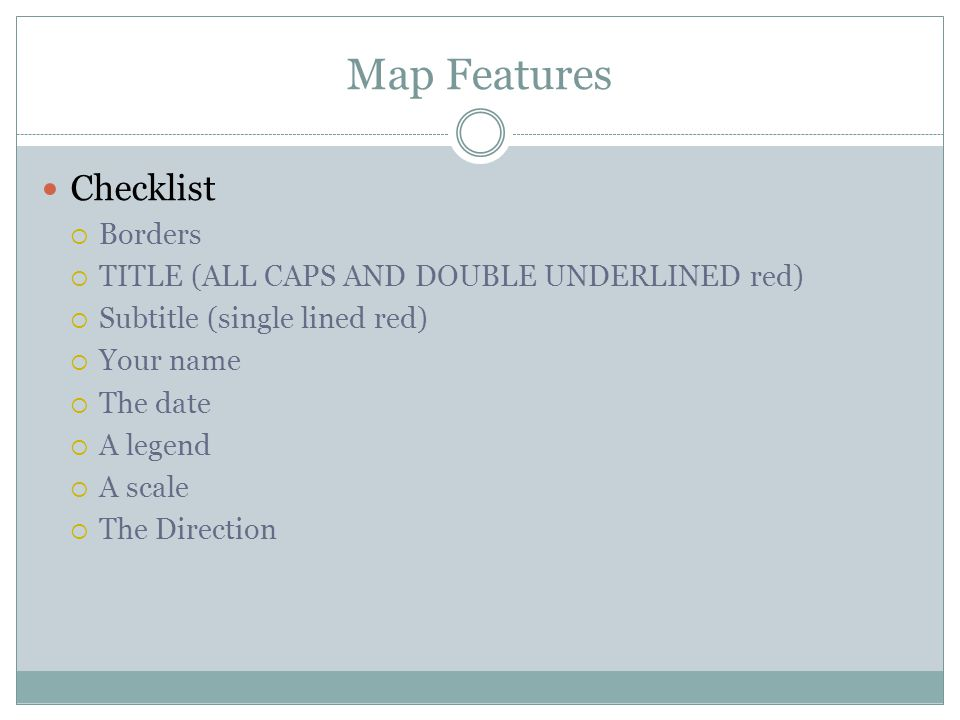 Map Features Checklist Borders TITLE (ALL CAPS AND DOUBLE UNDERLINED red) Subtitle (single lined red) Your name The date A legend A scale The Directio