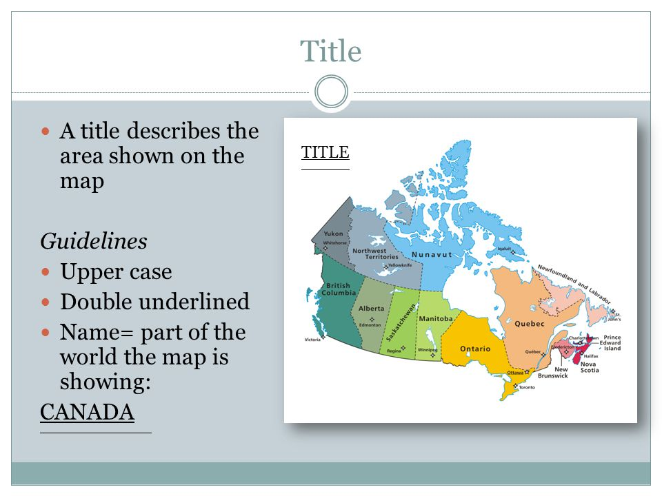 Title A title describes the area shown on the map Guidelines Upper case Double underlined Name= part of the world the map is showing: CANADA _________