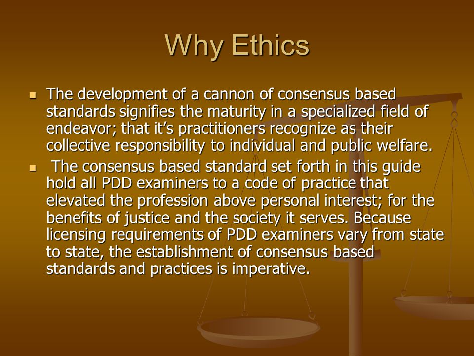 Why Ethics The development of a cannon of consensus based standards signifies the maturity in a specialized field of endeavor; that its practitioners recognize as their collective responsibility to individual and public welfare.