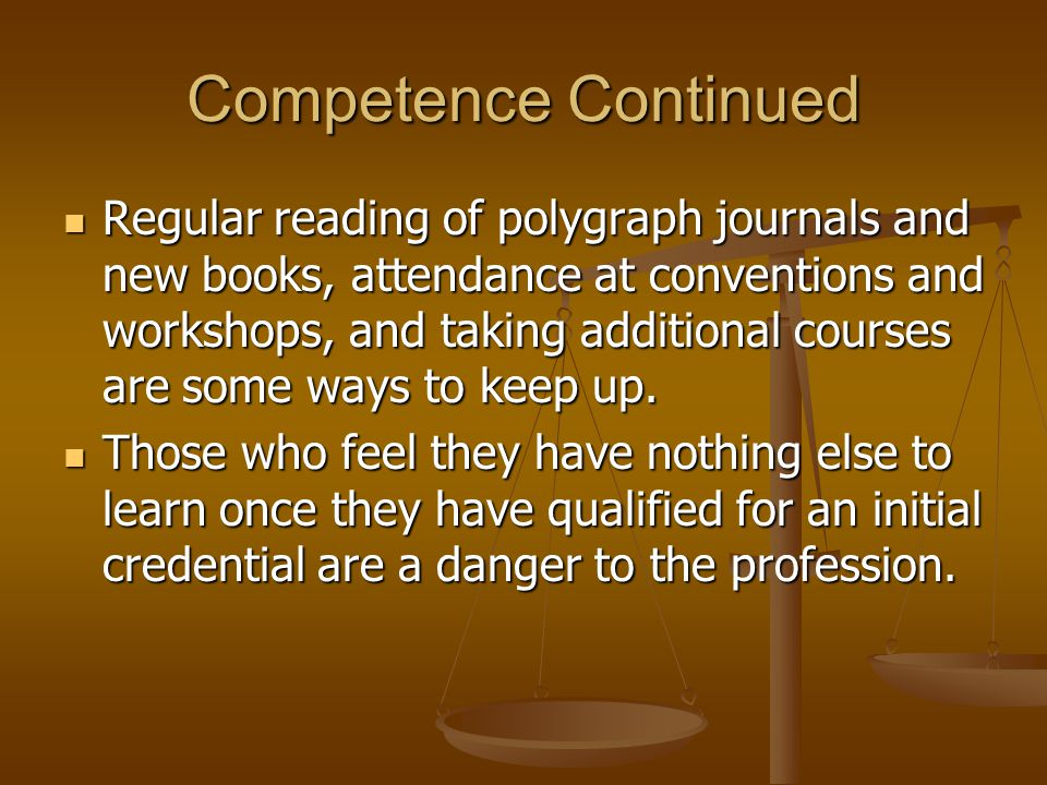 Competence Continued Regular reading of polygraph journals and new books, attendance at conventions and workshops, and taking additional courses are s