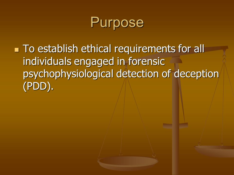 Purpose To establish ethical requirements for all individuals engaged in forensic psychophysiological detection of deception (PDD). To establish ethic