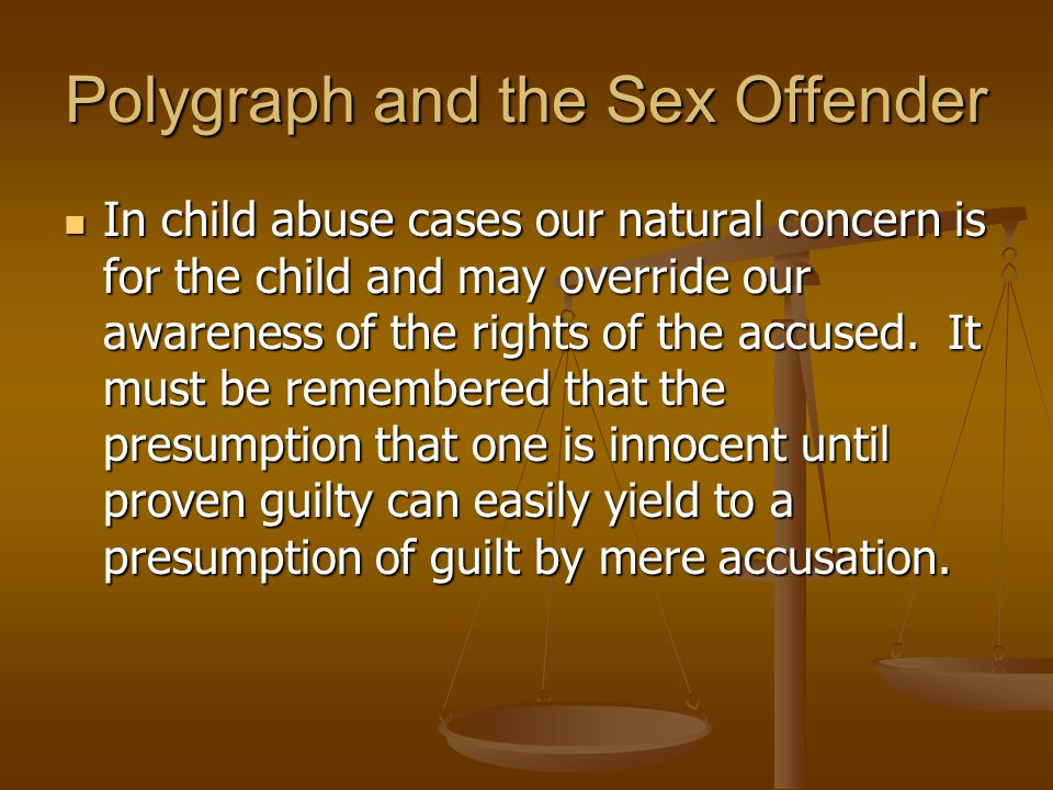 Polygraph and the Sex Offender In child abuse cases our natural concern is for the child and may override our awareness of the rights of the accused.
