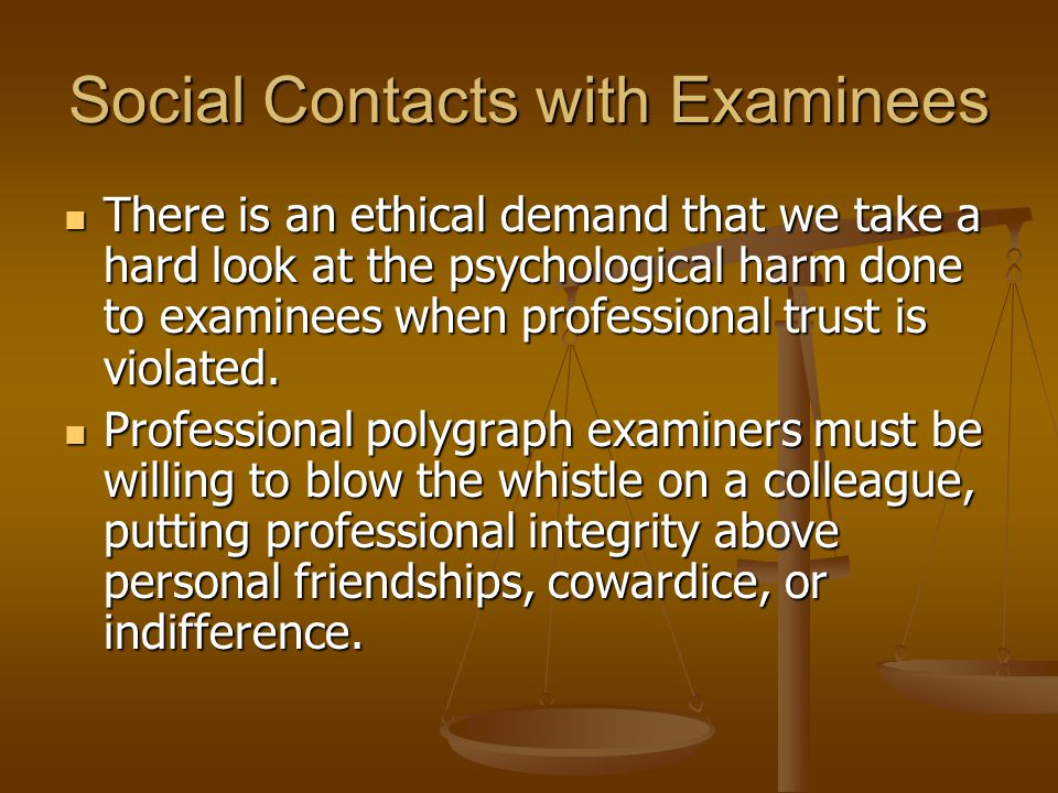 Social Contacts with Examinees There is an ethical demand that we take a hard look at the psychological harm done to examinees when professional trust is violated.