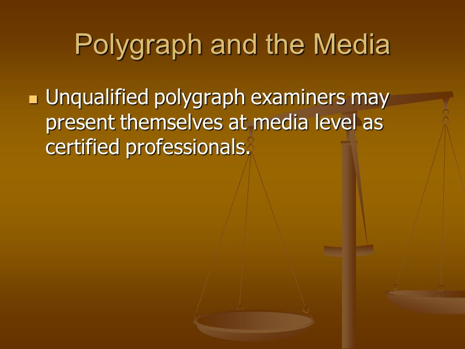 Polygraph and the Media Unqualified polygraph examiners may present themselves at media level as certified professionals. Unqualified polygraph examin