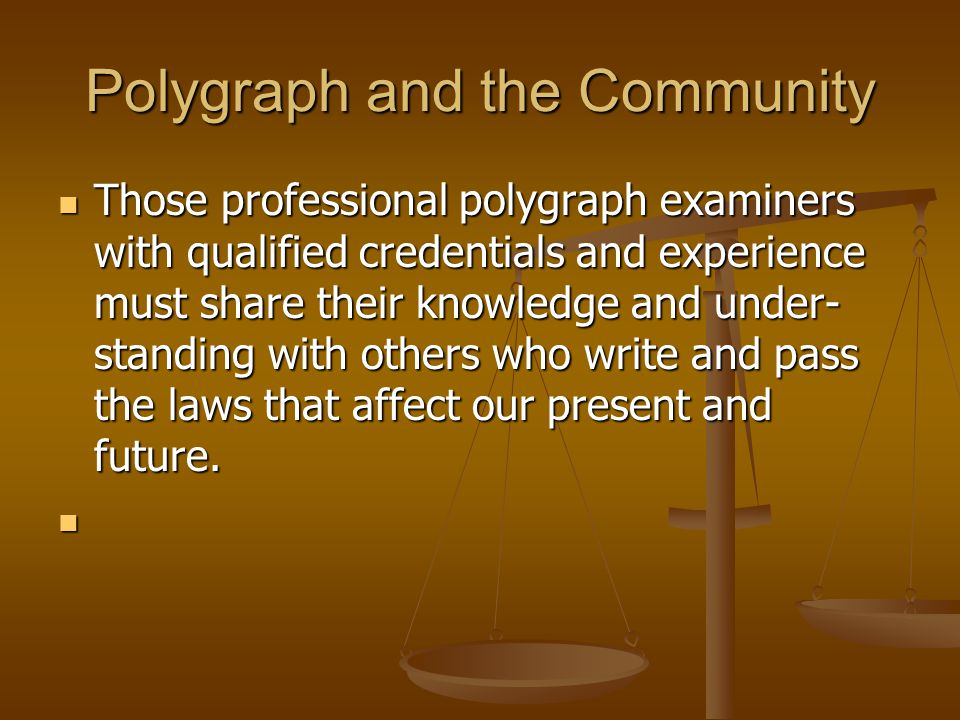 Polygraph and the Community Those professional polygraph examiners with qualified credentials and experience must share their knowledge and under- sta