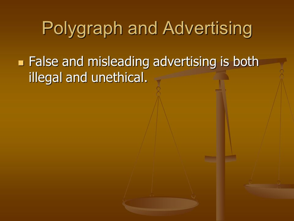 Polygraph and Advertising False and misleading advertising is both illegal and unethical. False and misleading advertising is both illegal and unethic