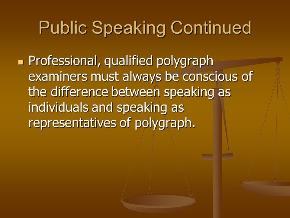 Public Speaking Continued Professional, qualified polygraph examiners must always be conscious of the difference between speaking as individuals and speaking as representatives of polygraph.